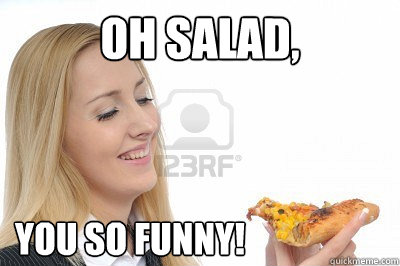 oh salad you so funny -