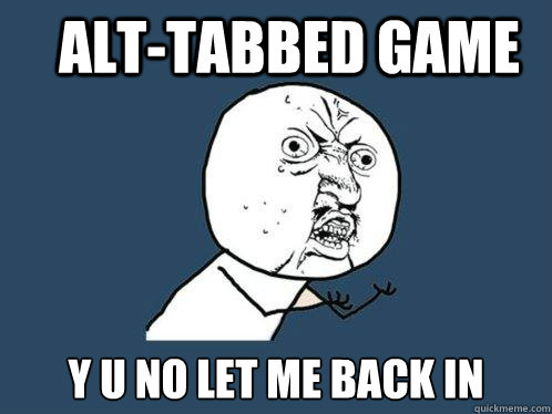 alttabbed game y u no let me back in - Y U No