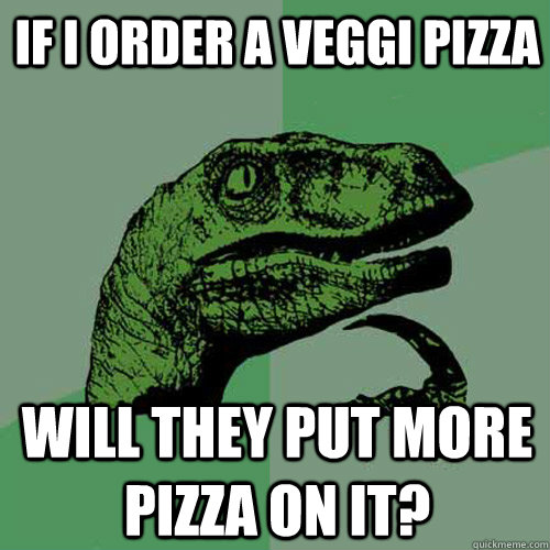 if i order a veggi pizza will they put more pizza on it - Philosoraptor