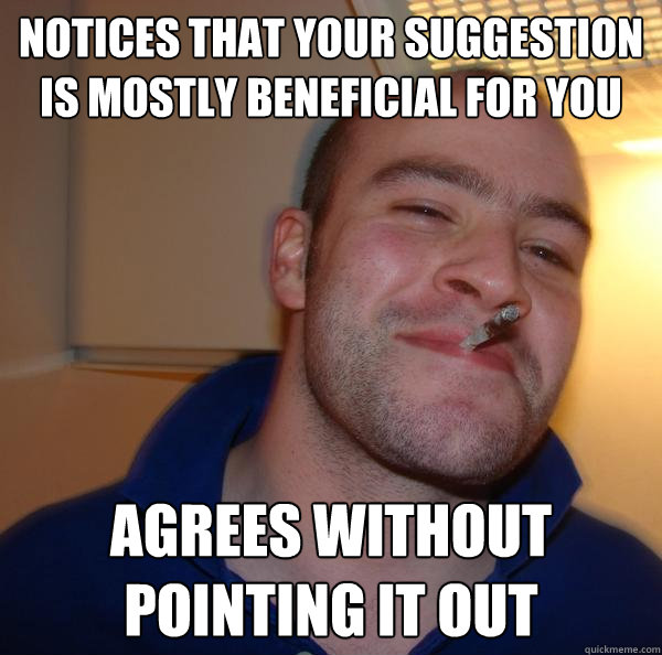 notices that your suggestion is mostly beneficial for you ag - Good Guy Greg