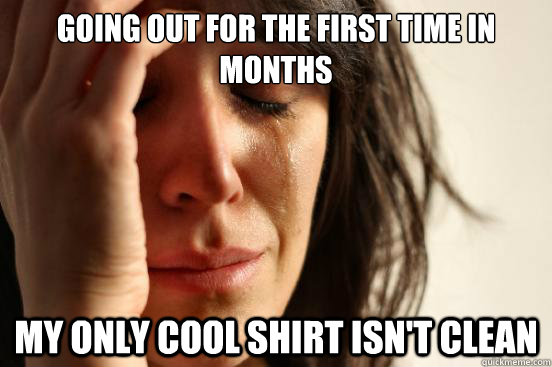 going out for the first time in months my only cool shirt is - First World Problems
