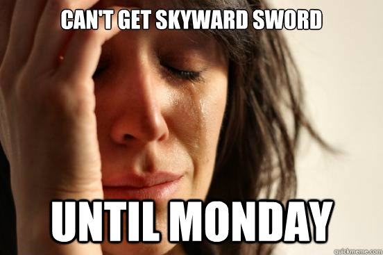 cant get skyward sword until monday - First World Problems