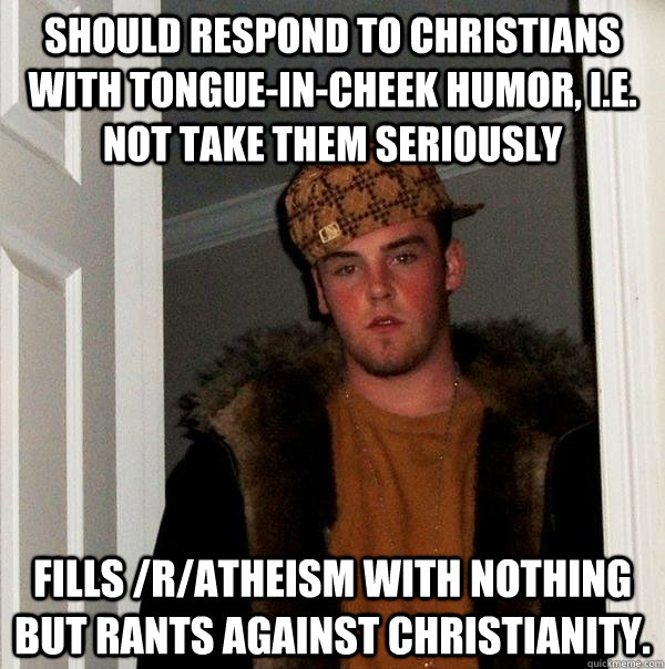 should respond to christians with tongueincheek humor ie - Scumbag Steve