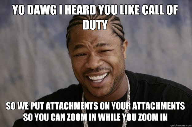 yo dawg i heard you like call of duty so we put attachments  - Xzibit meme