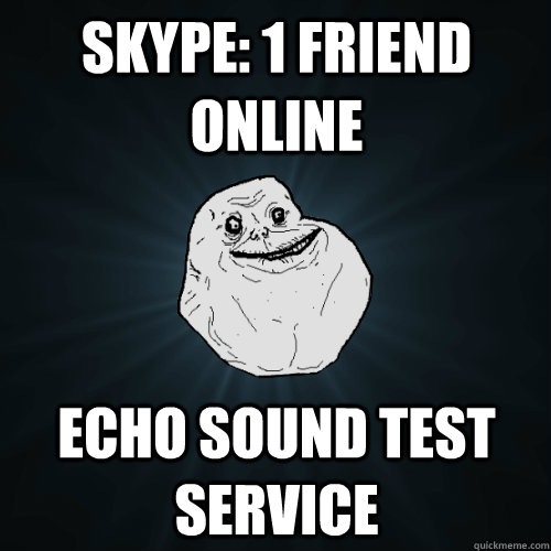 skype 1 friend online echo sound test service - Forever Alone