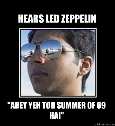 hears led zeppelin abey yeh toh summer of 69 hai - Rich Delhi Boy