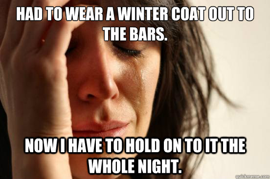 had to wear a winter coat out to the bars now i have to hol - First World Problems