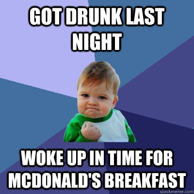 got drunk last night woke up in time for mcdonalds breakfas - Success Kid