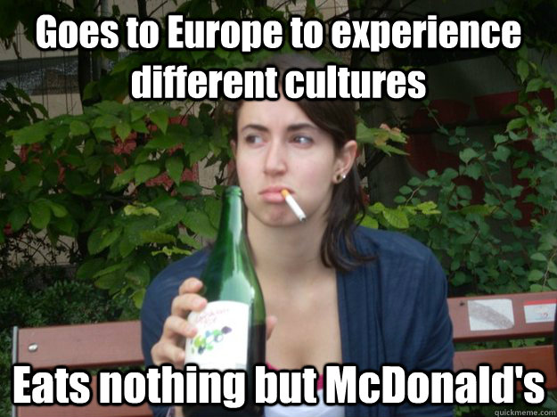goes to europe to experience different cultures eats nothing - Study Abroad Bitch