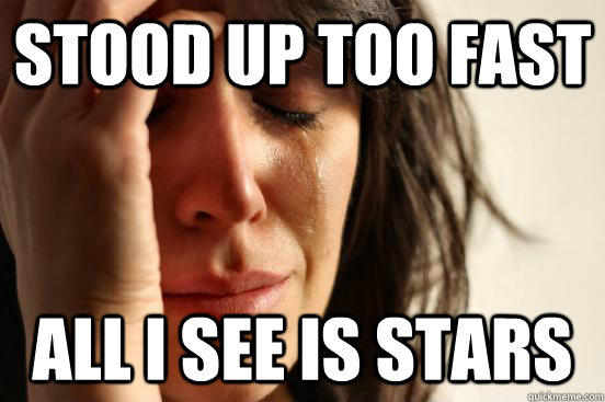 stood up too fast all i see is stars - First World Problems