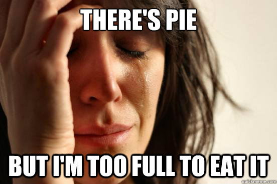 theres pie but im too full to eat it - First World Problems