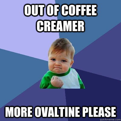 out of coffee creamer more ovaltine please - Success Kid