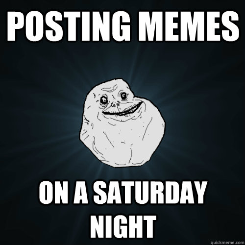 posting memes on a saturday night - Forever Alone