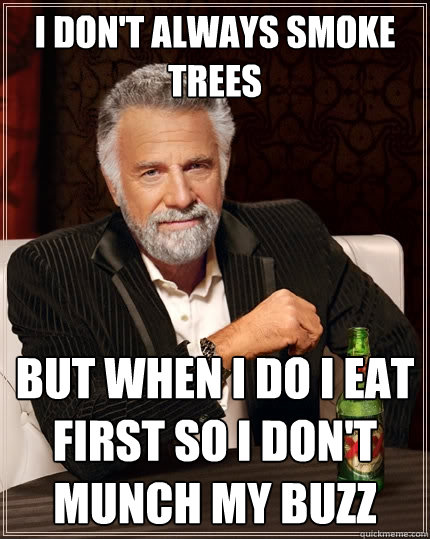 i dont always smoke trees but when i do i eat first so i do - The Most Interesting Man In The World