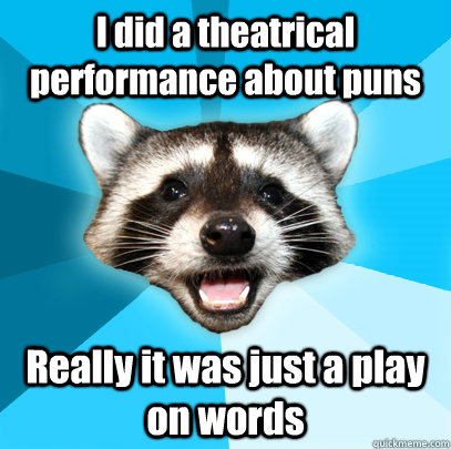 i did a theatrical performance about puns really it was just - Lame Pun Coon