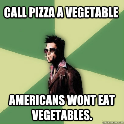 call pizza a vegetable americans wont eat vegetables - Helpful Tyler Durden