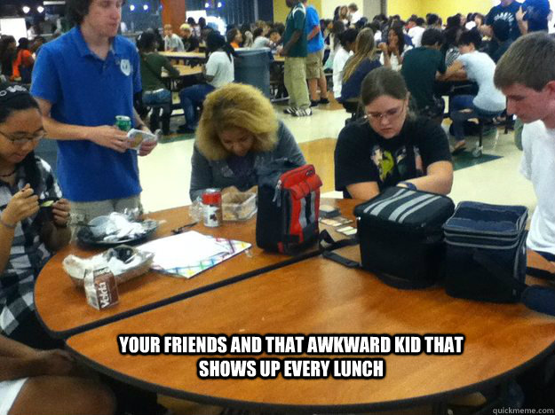 your friends and that awkward kid that shows up every lunch  - Friends