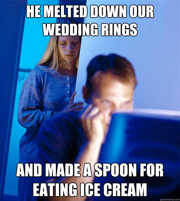 he melted down our wedding rings and made a spoon for eating - Redditors Wife