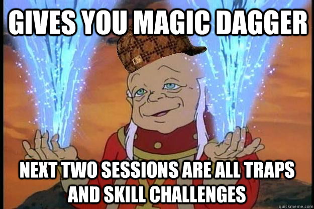 gives you magic dagger next two sessions are all traps and s - Scumbag DM