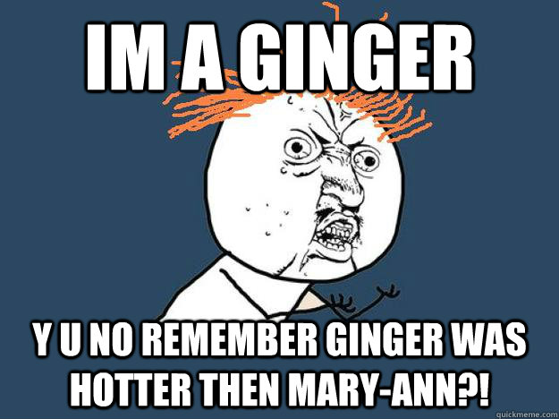 im a ginger y u no remember ginger was hotter then maryann - Gingers dont have souls
