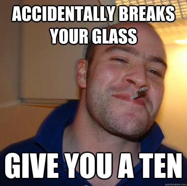 accidentally breaks your glass give you a ten  - Good Guy Greg