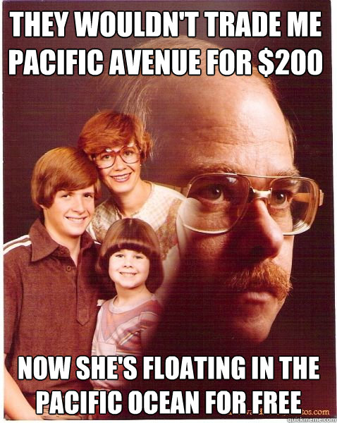 they wouldnt trade me pacific avenue for 200 now shes flo - Vengeance Dad