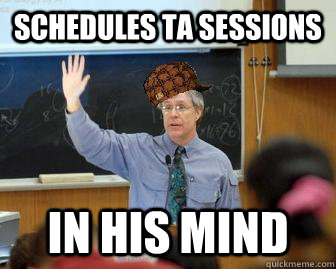schedules ta sessions in his mind - Scumbag Professor