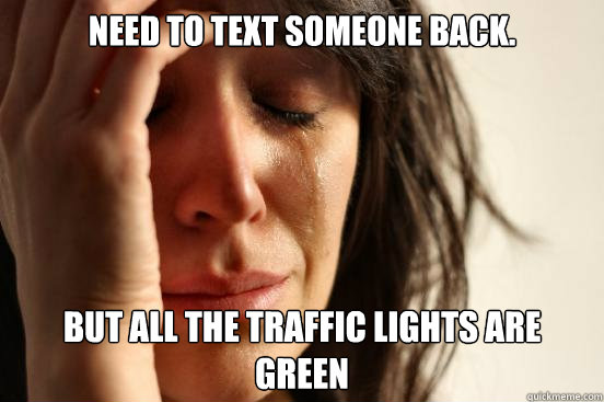 need to text someone back but all the traffic lights are gr - First World Problems