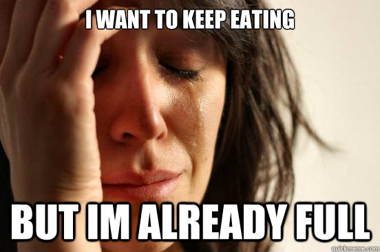 i want to keep eating but im already full - First World Problems