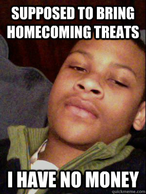 supposed to bring homecoming treats i have no money - Broke Julio