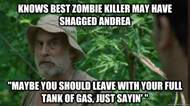 knows best zombie killer may have shagged andrea maybe you  - Creepy Jealous Dale
