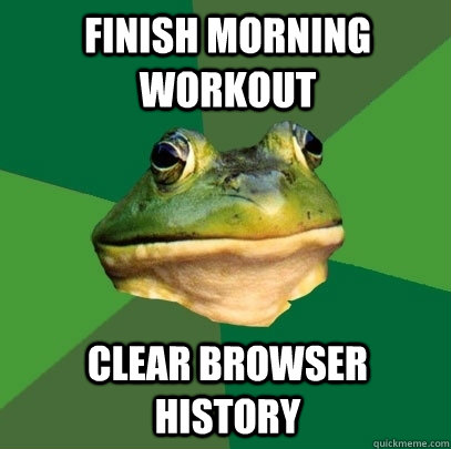 finish morning workout clear browser history - Foul Bachelor Frog