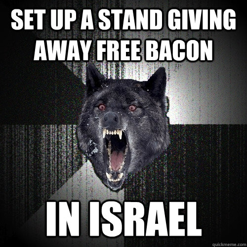 set up a stand giving away free bacon in israel - Insanity Wolf