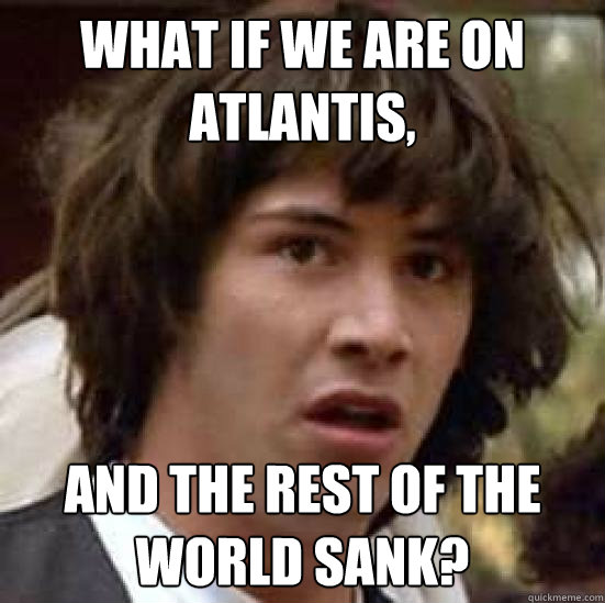what if we are on atlantis and the rest of the world sank - conspiracy keanu
