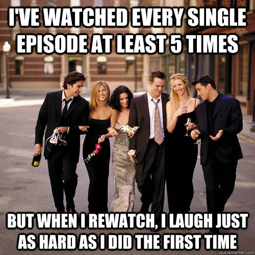 ive watched every single episode at least 5 times but when  - Friends