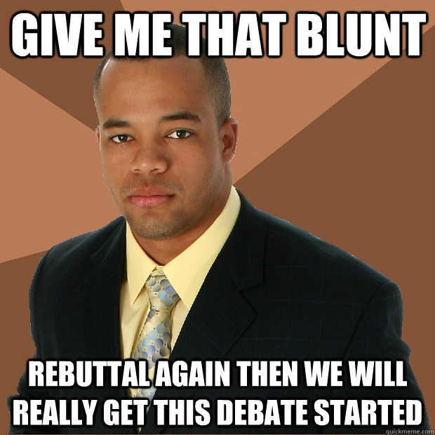 give me that blunt rebuttal again then we will really get th - Successful Black Man