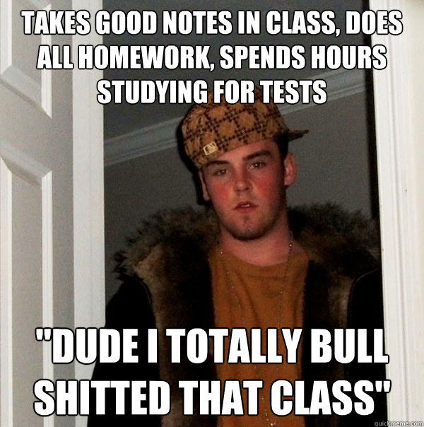 takes good notes in class does all homework spends hours s - Scumbag Steve