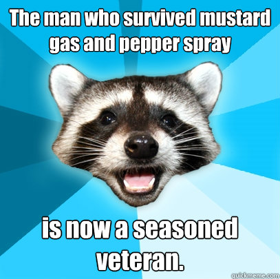 the man who survived mustard gas and pepper spray is now a  - Lame Pun Coon