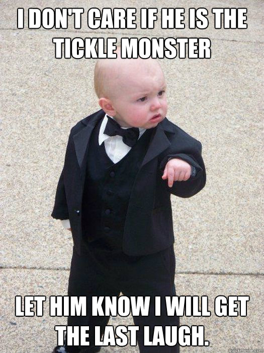 i dont care if he is the tickle monster let him know i will - Baby Godfather