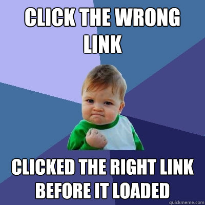 click the wrong link clicked the right link before it loaded - Success Kid