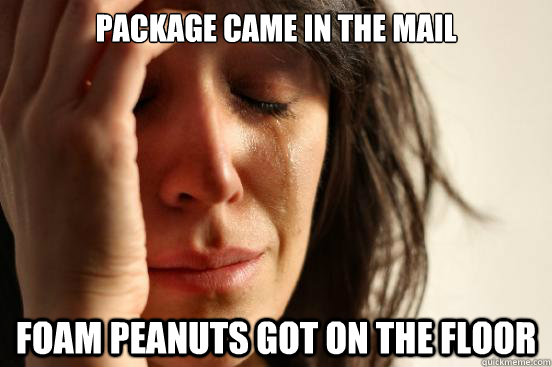 package came in the mail foam peanuts got on the floor - First World Problems