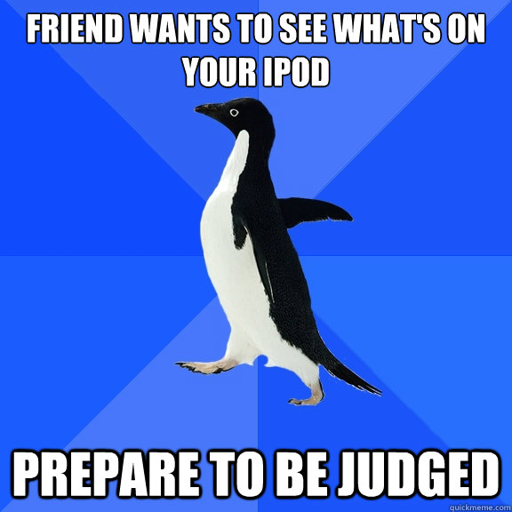 friend wants to see whats on your ipod prepare to be judged - Socially Awkward Penguin