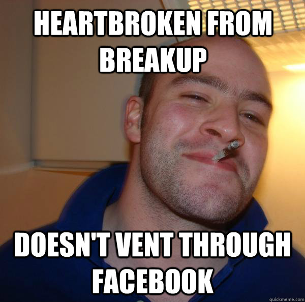 heartbroken from breakup doesnt vent through facebook - Good Guy Greg