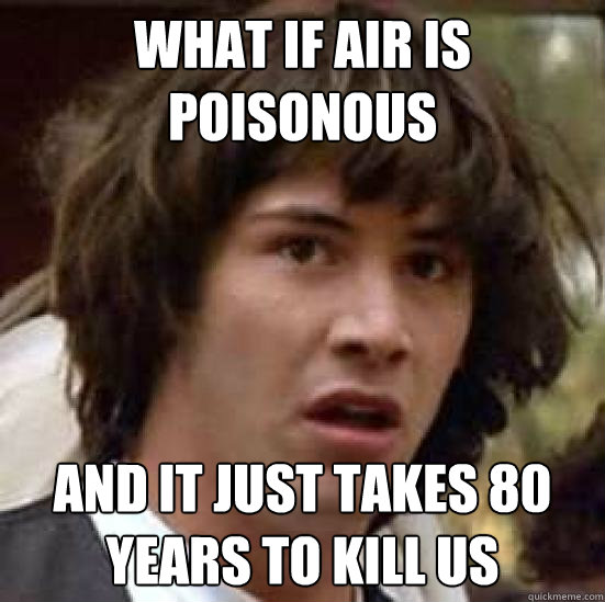 what if air is poisonous and it just takes 80 years to kill  - conspiracy keanu