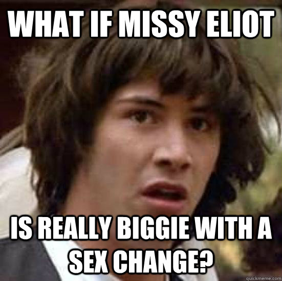 what if missy eliot is really biggie with a sex change - conspiracy keanu