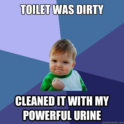 toilet was dirty cleaned it with my powerful urine - Success Kid