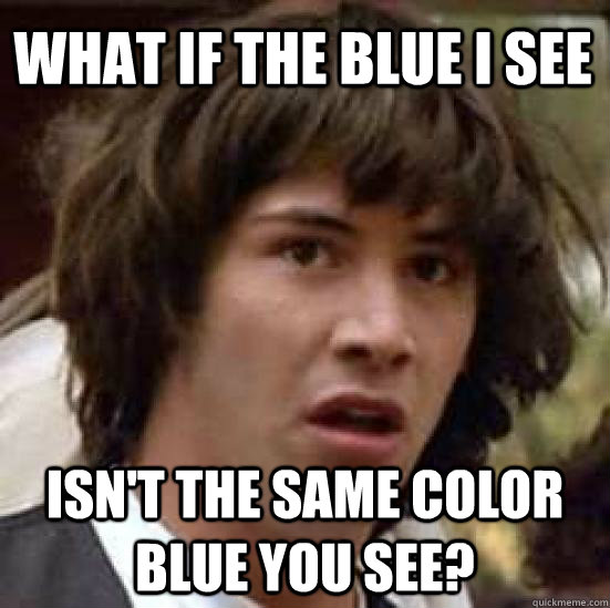 what if the blue i see isnt the same color blue you see - conspiracy keanu