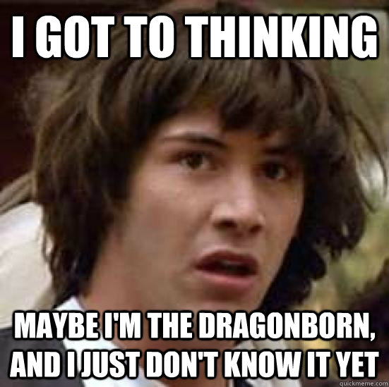 i got to thinking maybe im the dragonborn and i just dont - conspiracy keanu