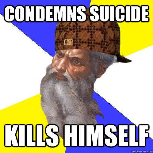 condemns suicide kills himself - Scumbag Advice God