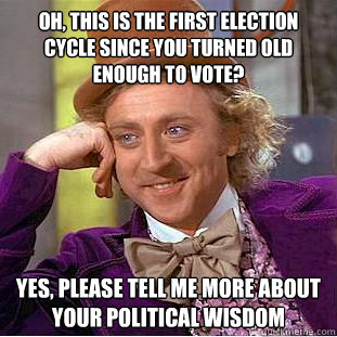oh this is the first election cycle since you turned old en - Creepy Wonka